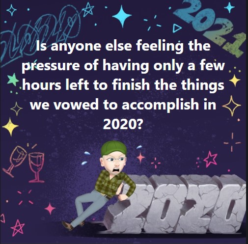 Is anyone else feeling the pressure of having only a few hours left to finish the things we vowed to accomplish in 2020?